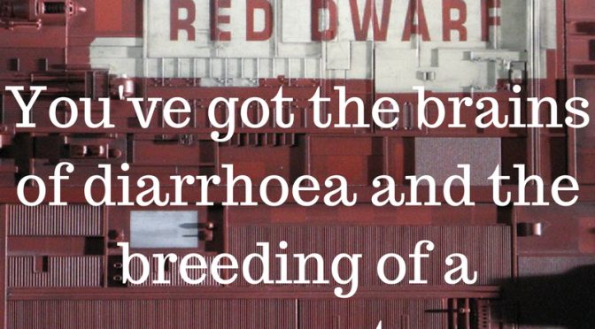You've got the brains of diarrhoea and the breeding of a maggot - Classic quote from Red Dwarf