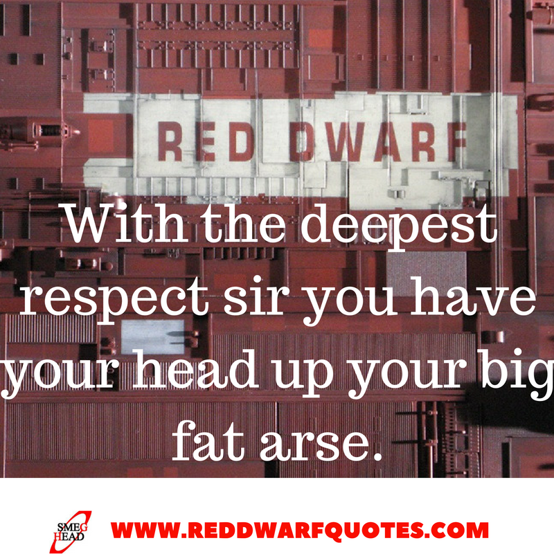 With respect Sir, you have your head up your big fat arse - Red Dwarf Quotes