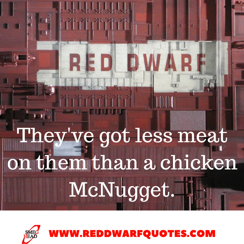 They've got less meat on them than a chicken McNugget - Red Dwarf Quotes