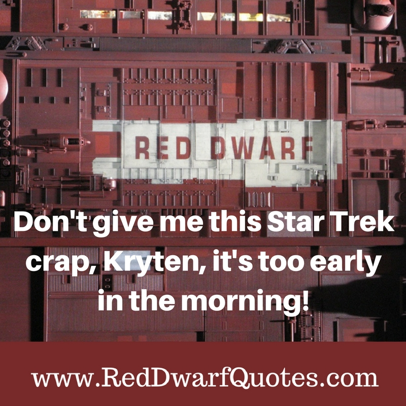 Don't give me this Star Trek crap, Kryten, it's too early in the morning!