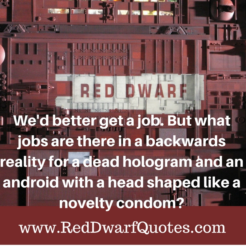 We 'd better get a job. But what jobs are there in a backwards reality for a dead hologram and an android with a head shaped like a novelty condom?