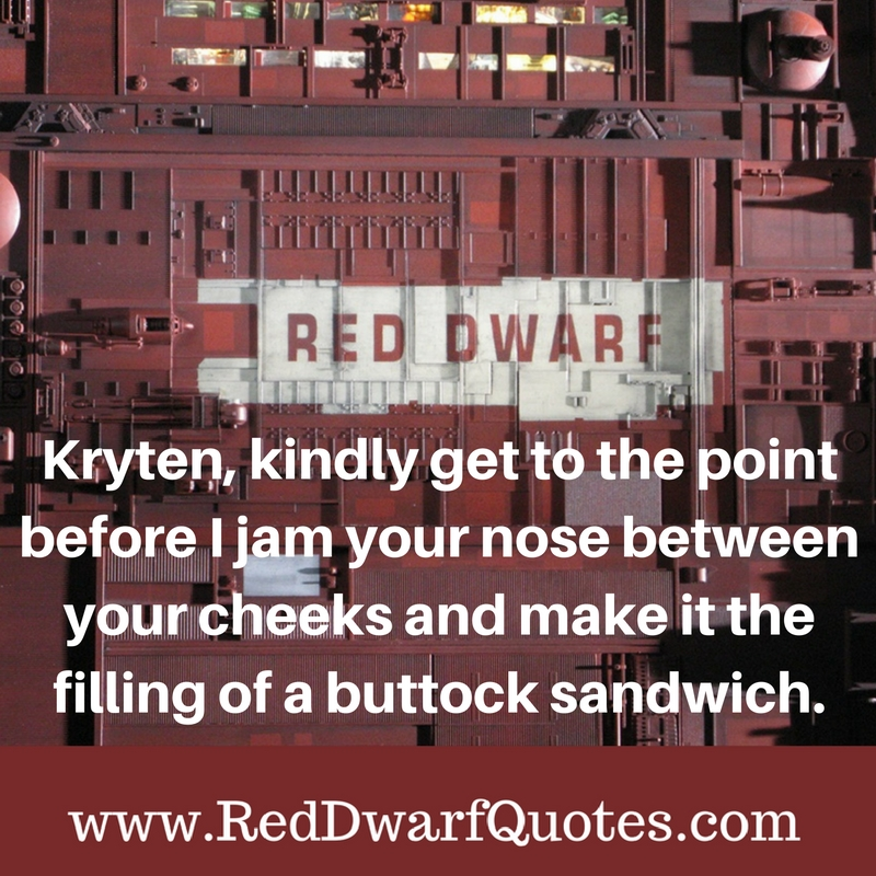 Kryten, kindly get to the point before I jam your nose between your cheeks and make it the filling of a buttock sandwich.
