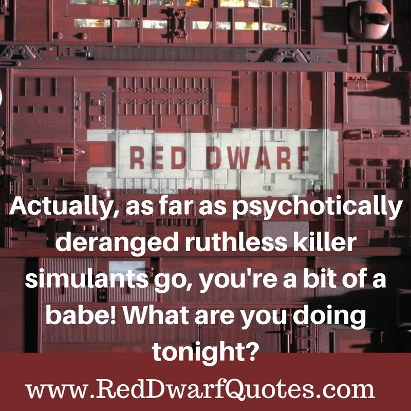 Actually, as far as psychotically deranged ruthless killer stimulants go, you 're a bit of a babe! What are you doing tonight?