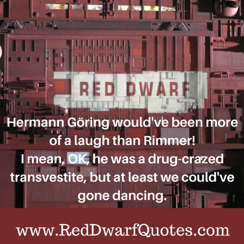 Hermann Goring would 've been more of a laugh than Rimmer!I mean, OK, he was a drug-crazed transvestite, but at least we could 've gone dancing.