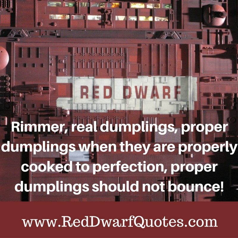 Rimmer, real dumplings, proper dumplings when they are properly cooked to perfection, proper dumplings should not bounce!