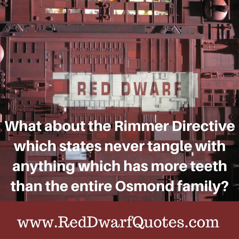 What about the Rimmer Directive which states never tangle with anything which has more teeth than the entire Osmond family?
