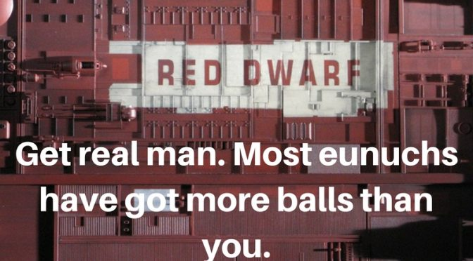 Get real man. Most eunuchs got more balls than you.