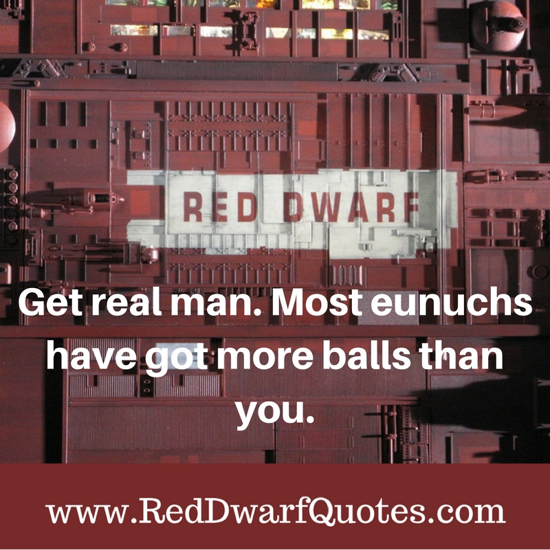 Get real man. Most eunuchs got more balls than you.