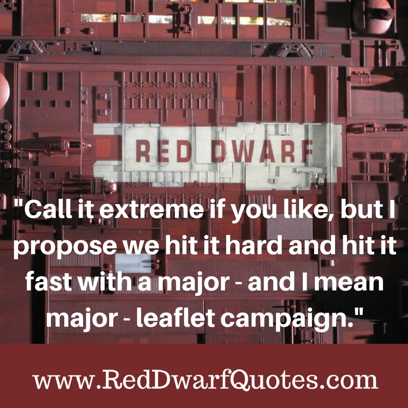 """Call it extreme if you like, but I propose we hit it hard and hit it fast with a major - and I mean major - leaflet campaign"""