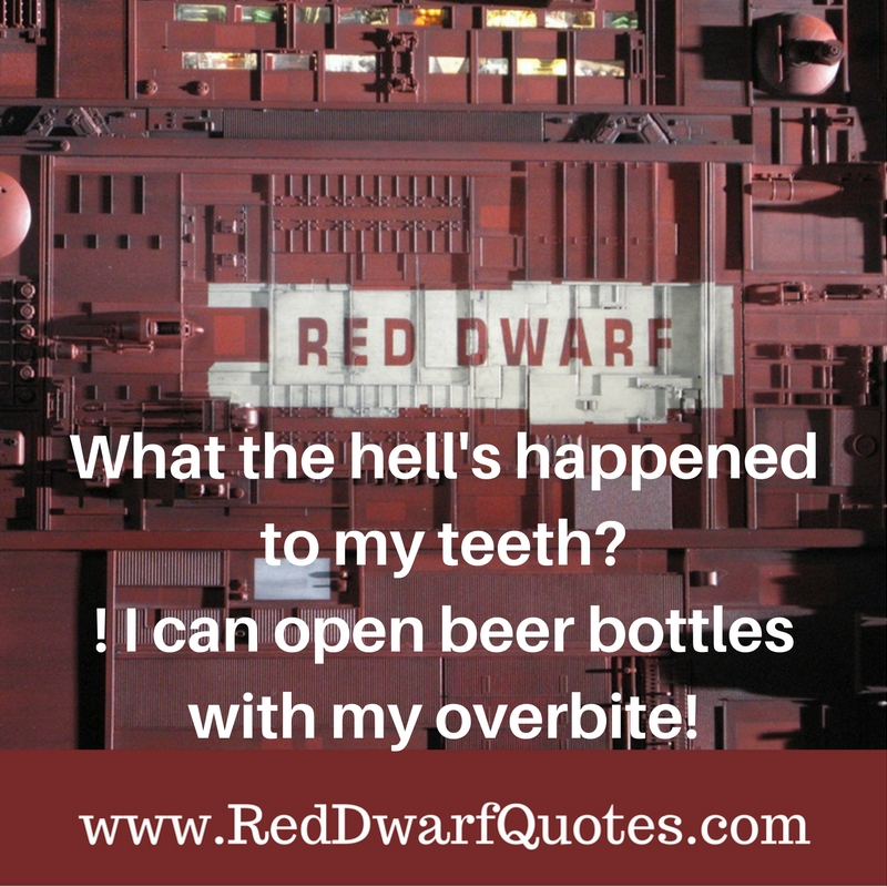 What the hell happened too my teeth? Red Dwarf Quote