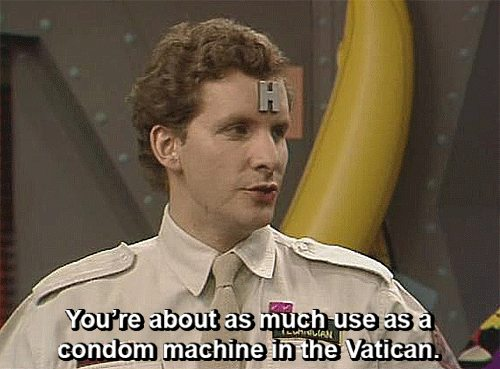 You're about as much use as a condom machine in the Vatican